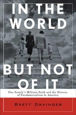 In the World but Not of It: One Family's Militant Faith and the History of American Fundamentalism, Grainger, Brett