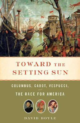 Toward the Setting Sun: Columbus, Cabot, Vespucci, and the Race for America, Boyle, David