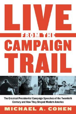 Live From the Campaign Trail: The Greatest Presidential Campaign Speeches of the Twentieth Century and How They Shaped Modern America, Cohen, Michael A.