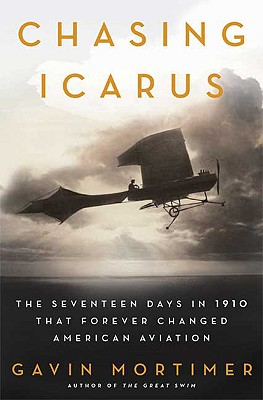 Chasing Icarus: The Seventeen Days in 1910 That Forever Changed American Aviation, Mortimer,Gavin