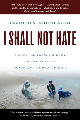 I Shall Not Hate: A Gaza Doctor's Journey on the Road to Peace and Human Dignity, Izzeldin Abuelaish