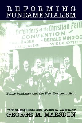 Reforming Fundamentalism: Fuller Seminary and the New Evangelicalism, George Marsden