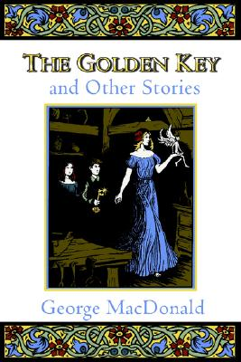 The Golden Key and Other Stories (Fantasy Stories of George MacDonald), GEORGE MACDONALD