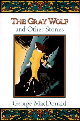 The Gray Wolf, and Other Stories (Fantasy Stories of George MacDonald), GEORGE MACDONALD, CRAIG YOE