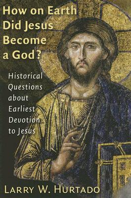How On Earth Did Jesus Become A God?: Historical Questions About Earliest Devotion To Jesus, Larry W. Hurtado