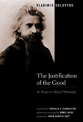 The Justification Of The Good: An Essay On Moral Philosophy, VLADIMIR SERGEYEVICH SOLOVYOV, BORIS JAKIM, DAVID BENTLEY (FWD) HART