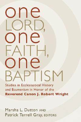 One Lord, One Faith, One Baptism: Studies in Christian Ecclesiastical And Ecumenism in Honor of J. Robert Wright, Dutton, Marsha L.; Gray, Patrick Terrell (editors)