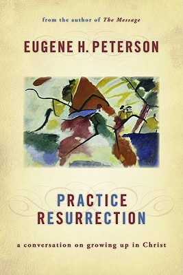Practice Resurrection: A Conversation on Growing Up in Christ, Eugene H. Peterson