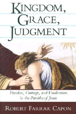 Kingdom, Grace, Judgment: Paradox, Outrage, and Vindication in the Parables of Jesus, Robert Farrar Capon