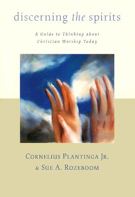 Image for Discerning the Spirits: A Guide to Thinking About Christian Worship Today (Calvin Institute for Christian Worship Liturgical Studies)
