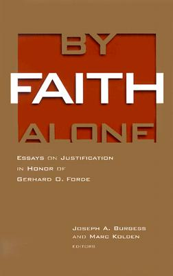 By Faith Alone: Essays on Justification in Honor of Gerhard O. Forde, Burgess, Joseph A.; Kolden, Marc