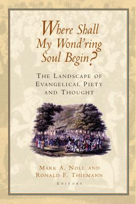 Image for Where Shall My Wond'ring Soul Begin? : The Landscape of Evangelical Piety and Thought