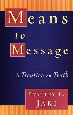 Means to Message : A Treatise on Truth, STANLEY L. JAKI