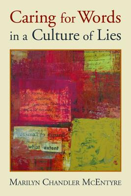 Caring for Words in a Culture of Lies: Stewardship of Language in a Culture of Lies, MARILYN CHANDLER MCENTYRE
