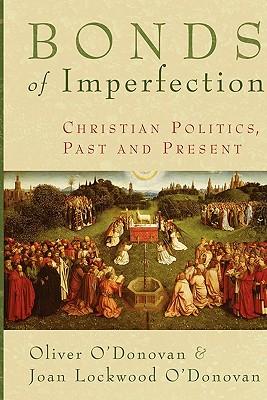 Bonds of Imperfection: Christian Politics, Past and Present, Oliver O'Donovan, Joan Lockwood O'Donovan