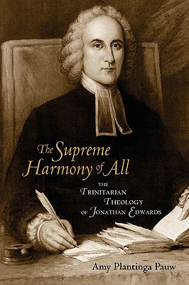 The Supreme Harmony of All: The Trinitarian Theology of Jonathan Edwards, Amy Plantinga Pauw