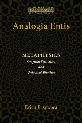 Analogia Entis: Metaphysics: Original Structure and Universal Rhythm (Resourcement: Retrieval and Renewal in Catholic Thought), Erich Pryzwara