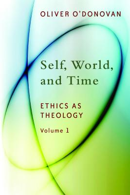 Self, World, and Time: Volume 1: Ethics as Theology: An Induction, Oliver O'Donovan
