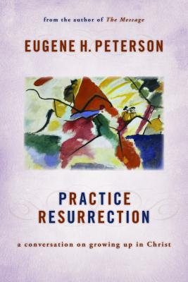 Practice Resurrection: A Conversation on Growing Up in Christ (Eugene Peterson's Five 'Conversations' in Spiritual Theology), Peterson, Eugene H.
