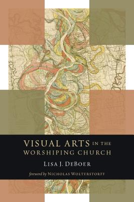 Visual Arts in the Worshiping Church (Calvin Institute of Christian Worship Liturgical Studies), Lisa DeBoer