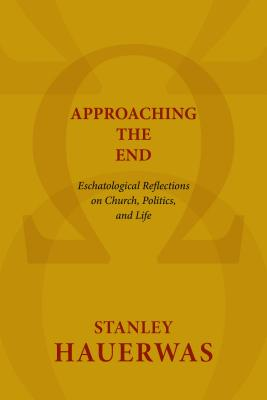 Image for Approaching the End: Eschatological Reflections on Church, Politics, and Life