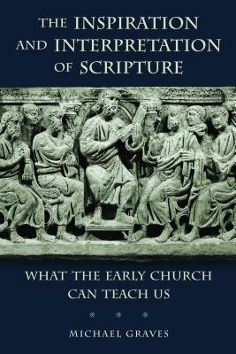 The Inspiration and Interpretation of Scripture: What the Early Church Can Teach Us, Michael Graves