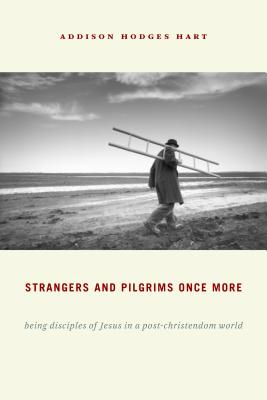 Strangers and Pilgrims Once More: Being Disciples of Jesus in a Post-Christendom World, Addison Hodges Hart