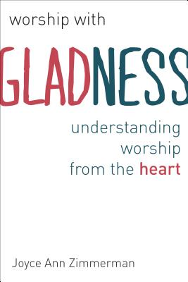 Worship with Gladness: Understanding Worship from the Heart (Calvin Instititue of Christian Worship (CICW)), Joyce Ann Zimmerman