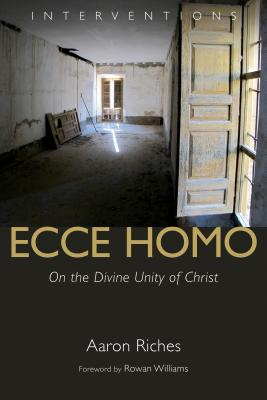 Ecce Homo: On the Divine Unity of Christ, Aaron Riches