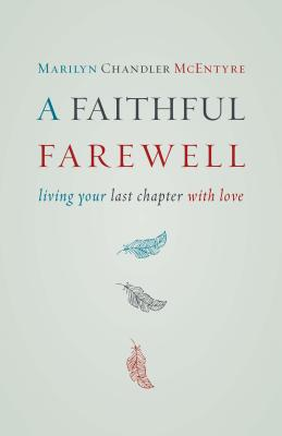 A Faithful Farewell: Living Your Last Chapter with Love, Marilyn Chandler McEntyre