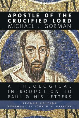 Apostle of the Crucified Lord: A Theological Introduction to Paul and His Letters, Michael J. Gorman