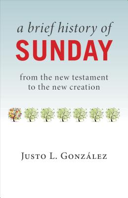 A Brief History of Sunday: From the New Testament to the New Creation, Justo L. Gonzalez