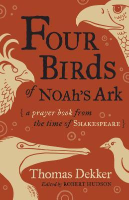 Four Birds of Noah's Ark: A Prayer Book from the Time of Shakespeare, Thomas Dekker