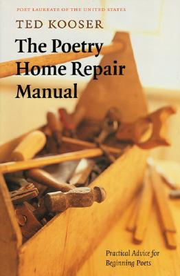 The Poetry Home Repair Manual: Practical Advice for Beginning Poets, Kooser, Ted
