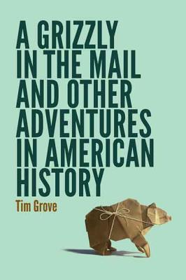 Image for A Grizzly in the Mail and Other Adventures in American History