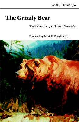The Grizzly Bear: The Narrative of a Hunter-Naturalist, Wright, William H.; Craighead Jr., Frank C. [Foreword]
