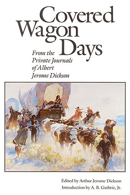 Covered Wagon Days: From the Private Journals of Albert Jerome Dickson, Dickson, Albert Jerome