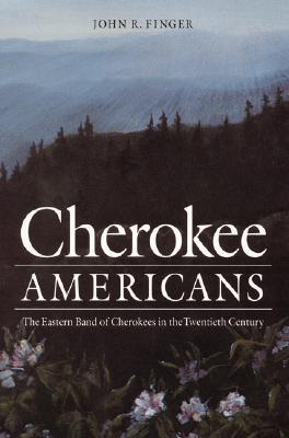 Cherokee Americans : The Eastern Band of Cherokees in the Twentieth Century, JOHN R. FINGER