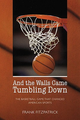 Image for And the Walls Came Tumbling Down: The Basketball Game That Changed American Sports