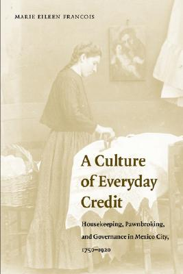 Image for A Culture of Everyday Credit: Housekeeping, Pawnbroking, and Governance in Mexico City, 1750-1920 (Engendering Latin America)