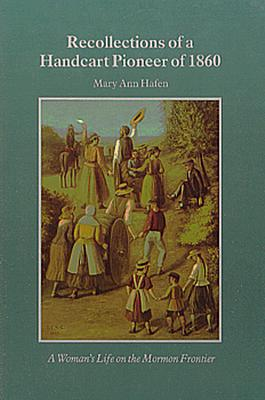 Recollections of a Handcart Pioneer of 1860: A Woman's Life on the Mormon Frontier, Hafen, Mary Ann