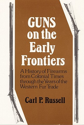 Guns on the Early Frontiers: A History of Firearms from Colonial Times through the Years of the Western Fur Trade, Carl P. Russell