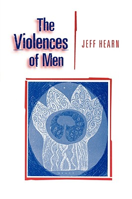 The Violences of Men: How Men Talk About and How Agencies Respond to Men?s Violence to Women, Hearn, Jeff R