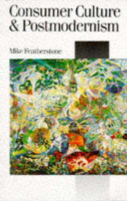 Consumer Culture and Postmodernism (Published in association with Theory, Culture & Society), Featherstone, Mike