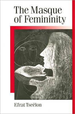 The Masque of Femininity: The Presentation of Woman in Everyday Life (Published in association with Theory, Culture & Society), Professor Efrat Tseelon