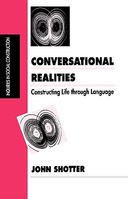 Conversational Realities: Constructing Life through Language (Inquiries in Social Construction series), Shotter, John