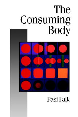 The Consuming Body (Published in association with Theory, Culture & Society), Falk, Pasi