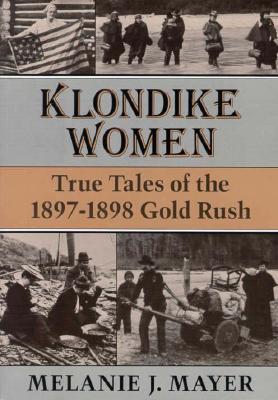 Klondike Women: True Tales of the 1897–1898 Gold Rush, Mayer, Melanie J.