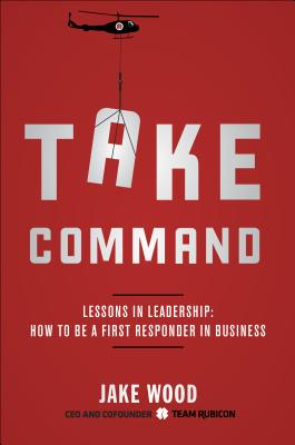Image for Take Command: Lessons in Leadership: How to Be a First Responder in Business