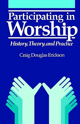 Participating in Worship: History, Theory, and Practice, Erickson, Craig Douglas
